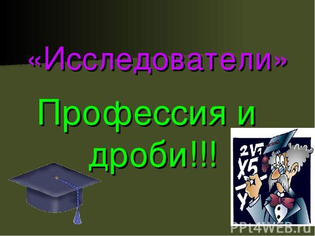 «Исследователи» Профессия и дроби!!!