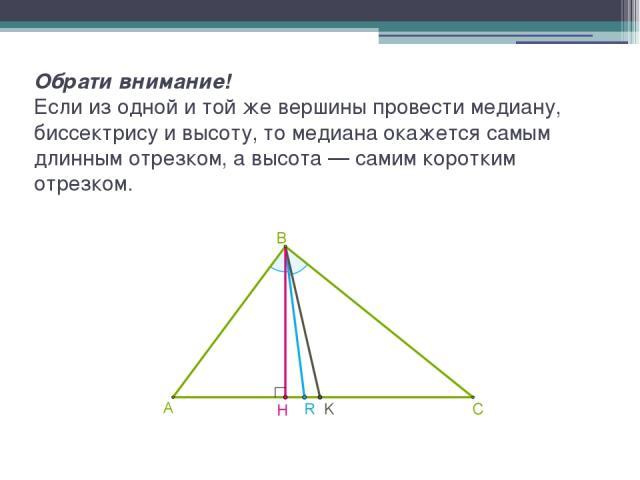 Обрати внимание! Если из одной и той же вершины провести медиану, биссектрису и высоту, то медиана окажется самым длинным отрезком, а высота — самим коротким отрезком.