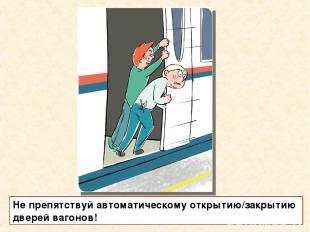 Не препятствуй автоматическому открытию/закрытию дверей вагонов!