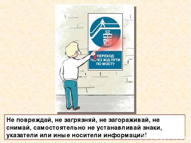 Не повреждай, не загрязняй, не загораживай, не снимай, самостоятельно не устанавливай знаки, указатели или иные носители информации!