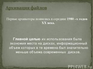 Первые архиваторы появились в середине 1980 –х годов XX века. Главной целью их и