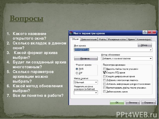 Какого название открытого окна? Сколько вкладок в данном окне? Какой формат архива выбран? Будет ли созданный архив многотомным? Сколько параметров архивации можно выбрать? Какой метод обновления выбран? Все ли понятно в работе?