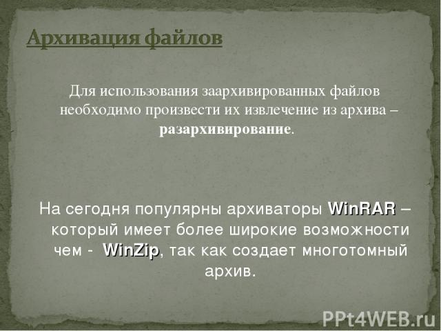 Для использования заархивированных файлов необходимо произвести их извлечение из архива – разархивирование. На сегодня популярны архиваторы WinRAR – который имеет более широкие возможности чем - WinZip, так как создает многотомный архив.