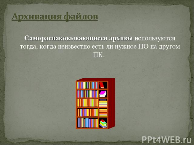 Самораспаковывающиеся архивы используются тогда, когда неизвестно есть ли нужное ПО на другом ПК.