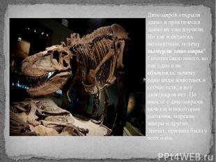 Динозавров открыли давно и практически давно их уже изучили. Но так и осталось н