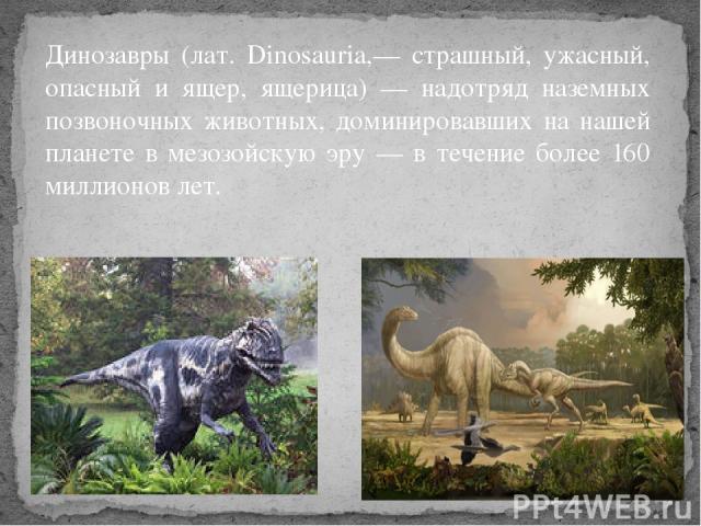 Динозавры (лат. Dinosauria,— страшный, ужасный, опасный и ящер, ящерица) — надотряд наземных позвоночных животных, доминировавших на нашей планете в мезозойскую эру — в течение более 160 миллионов лет.