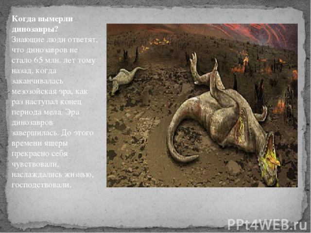 Когда вымерли динозавры? Знающие люди ответят, что динозавров не стало 65 млн. лет тому назад, когда заканчивалась мезозойская эра, как раз наступал конец периода мела. Эра динозавров завершилась. До этого времени ящеры прекрасно себя чувствовали, …