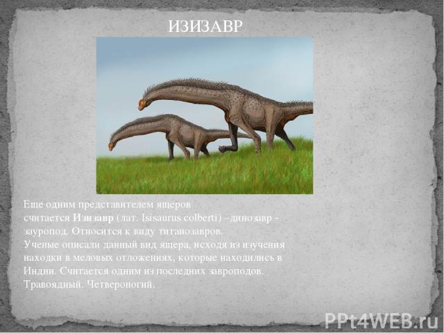 Еще одним представителем ящеров считаетсяИзизавр(лат. Isisaurus colberti) –динозавр - зауропод. Относится к виду титанозавров. Ученые описали данный вид ящера, исходя из изучения находки в меловых отложениях, которые находились в Индии. Считается…