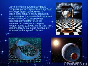 Хотя, согласно альтернативным теориям, космос существовал всегда и всегда будет