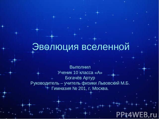 Эволюция вселенной Выполнил Ученик 10 класса «А» Богачёв Артур Руководитель – учитель физики Львовский М.Б. Гимназия № 201, г. Москва.
