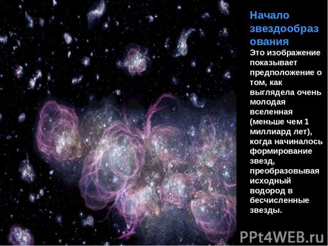 Начало звездообразования Это изображение показывает предположение о том, как выглядела очень молодая вселенная (меньше чем 1 миллиард лет), когда начиналось формирование звезд, преобразовывая исходный водород в бесчисленные звезды.