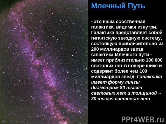 Млечный Путь - это наша собственная галактика, видимая изнутри. Галактика представляет собой гигантскую звездную систему, состоящую приблизительно из 200 миллиардов звезд галактика Млечного пути - имеет приблизительно 100 000 световых лет в поперечн…