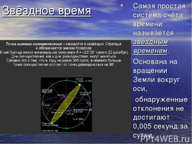 Звёздное время Самая простая система счёта времени называется звёздным временем. Основана на вращении Земли вокруг оси, обнаруженные отклонения не достигают 0,005 секунд за сутки.