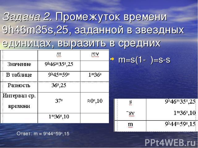 Задача 2. Промежуток времени 9h46m35s,25, заданной в звездных единицах, выразить в средних солнечных единицах. m=s(1-ν)=s-sν Ответ: m = 9h44m59s,15