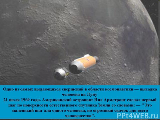 Одно из самых выдающихся свершений в области космонавтики — высадка человека на Луну 21 июля 1969 года. Американский астронавт Нил Армстронг сделал первый шаг по поверхности естественного спутника Земли со словами: —