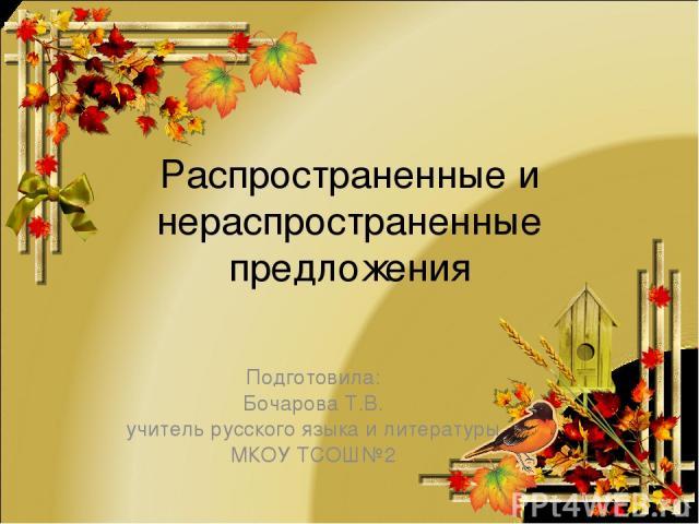 Распространенные и нераспространенные предложения Подготовила: Бочарова Т.В. учитель русского языка и литературы МКОУ ТСОШ№2