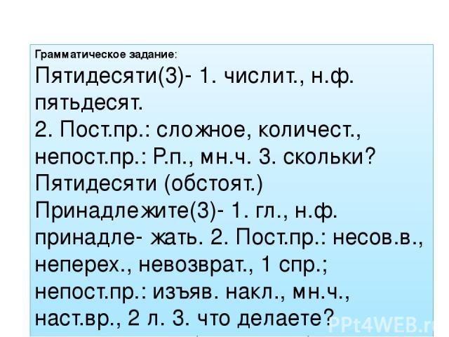 Грамматическое задание: Пятидесяти(3)- 1. числит., н.ф. пятьдесят. 2. Пост.пр.: сложное, количест., непост.пр.: Р.п., мн.ч. 3. скольки? Пятидесяти (обстоят.) Принадлежите(3)- 1. гл., н.ф. принадле- жать. 2. Пост.пр.: несов.в., неперех., невозврат., …