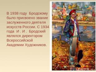 В 1938 году Бродскому было присвоено звание заслуженного деятеля искусств Росс