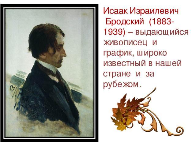 Исаак Израилевич Бродский (1883-1939) – выдающийся живописец и график, широко известный в нашей стране и за рубежом.