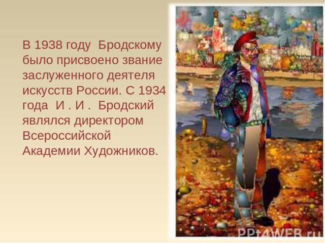 В 1938 году Бродскому было присвоено звание заслуженного деятеля искусств России. С 1934 года И.И. Бродский являлся директором Всероссийской Академии Художников.