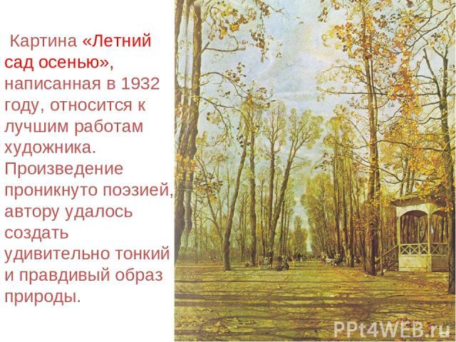 Картина «Летний сад осенью», написанная в 1932 году, относится к лучшим работам художника. Произведение проникнуто поэзией, автору удалось создать удивительно тонкий и правдивый образ природы.