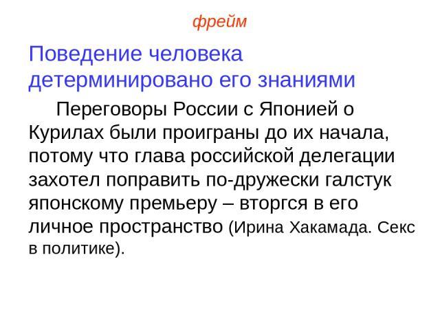 фрейм Поведение человека детерминировано его знаниями Переговоры России с Японией о Курилах были проиграны до их начала, потому что глава российской делегации захотел поправить по-дружески галстук японскому премьеру – вторгся в его личное пространст…