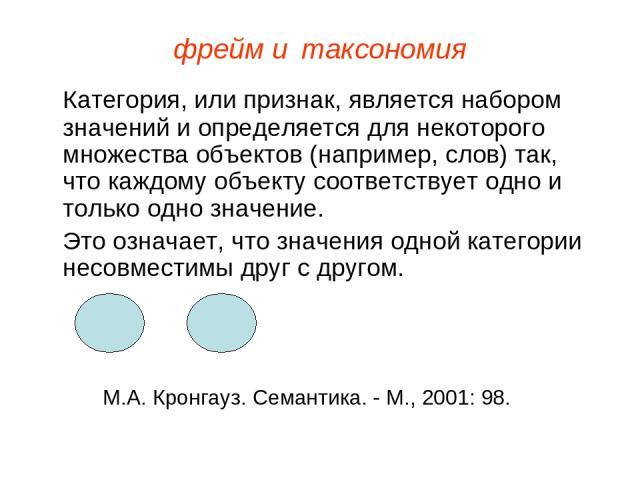 фрейм и таксономия Категория, или признак, является набором значений и определяется для некоторого множества объектов (например, слов) так, что каждому объекту соответствует одно и только одно значение. Это означает, что значения одной категории нес…