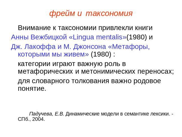 фрейм и таксономия Внимание к таксономии привлекли книги Анны Вежбицкой «Lingua mentalis»(1980) и Дж. Лакоффа и М. Джонсона «Метафоры, которыми мы живем» (1980) : категории играют важную роль в метафорических и метонимических переносах; для словарно…