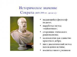 Историческое значение Сократа (469-399 гг. до н.э.): выдающийся философ-педагог;