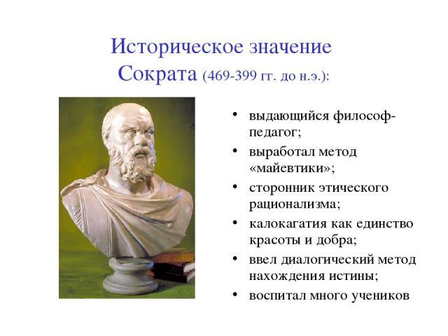 Историческое значение Сократа (469-399 гг. до н.э.): выдающийся философ-педагог; выработал метод «майевтики»; сторонник этического рационализма; калокагатия как единство красоты и добра; ввел диалогический метод нахождения истины; воспитал много учеников