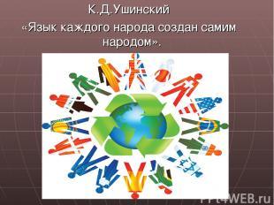 К.Д.Ушинский «Язык каждого народа создан самим народом».