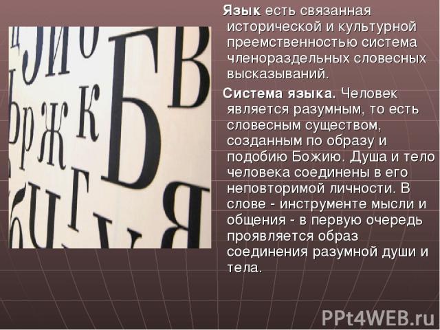 Язык есть связанная исторической и культурной преемственностью система членораздельных словесных высказываний. Система языка. Человек является разумным, то есть словесным существом, созданным по образу и подобию Божию. Душа и тело человека соединены…