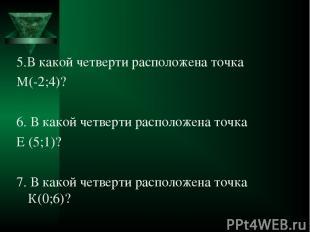 5.В какой четверти расположена точка М(-2;4)? 6. В какой четверти расположена то