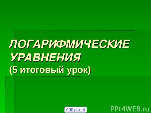 ЛОГАРИФМИЧЕСКИЕ УРАВНЕНИЯ (5 итоговый урок) 900igr.net