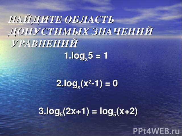 НАЙДИТЕ ОБЛАСТЬ ДОПУСТИМЫХ ЗНАЧЕНИЙ УРАВНЕНИЙ 1.logx5 = 1 2.logx(x2-1) = 0 3.log5(2x+1) = log5(x+2)