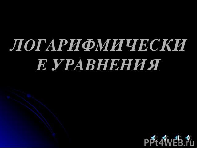 ЛОГАРИФМИЧЕСКИЕ УРАВНЕНИЯ