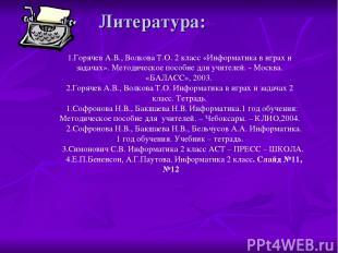Литература: 1.Горячев А.В., Волкова Т.О. 2 класс «Информатика в играх и задачах»