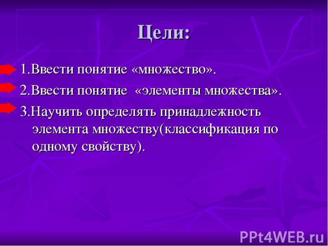 Цели: 1.Ввести понятие «множество». 2.Ввести понятие «элементы множества». 3.Научить определять принадлежность элемента множеству(классификация по одному свойству).