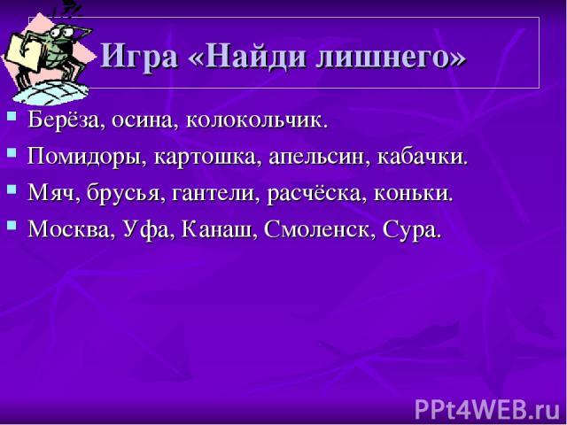Игра «Найди лишнего» Берёза, осина, колокольчик. Помидоры, картошка, апельсин, кабачки. Мяч, брусья, гантели, расчёска, коньки. Москва, Уфа, Канаш, Смоленск, Сура.