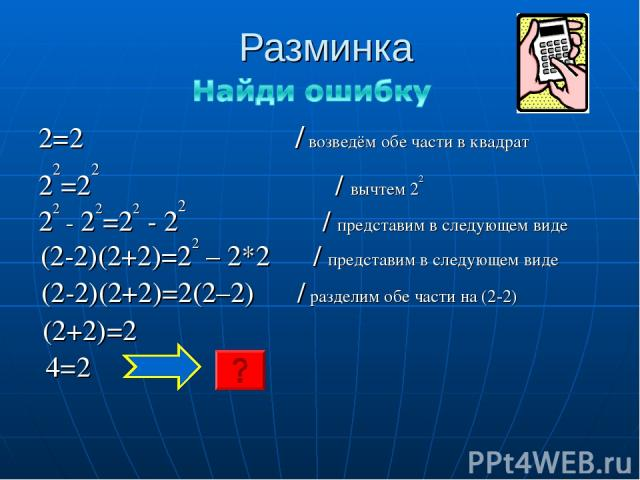 Разминка 2=2 / возведём обе части в квадрат 22=22 / вычтем 22 22 - 22=22 - 22 / представим в следующем виде (2-2)(2+2)=22 – 2*2 / представим в следующем виде (2-2)(2+2)=2(2–2) / разделим обе части на (2-2) (2+2)=2 4=2