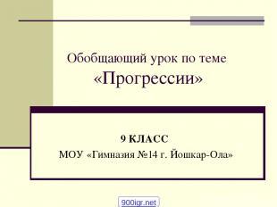 Обобщающий урок по теме «Прогрессии» 9 КЛАСС МОУ «Гимназия №14 г. Йошкар-Ола» 90