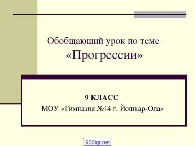 Обобщающий урок по теме «Прогрессии» 9 КЛАСС МОУ «Гимназия №14 г. Йошкар-Ола» 900igr.net