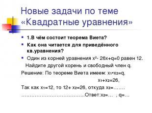 Новые задачи по теме «Квадратные уравнения» 1.В чём состоит теорема Виета? Как о