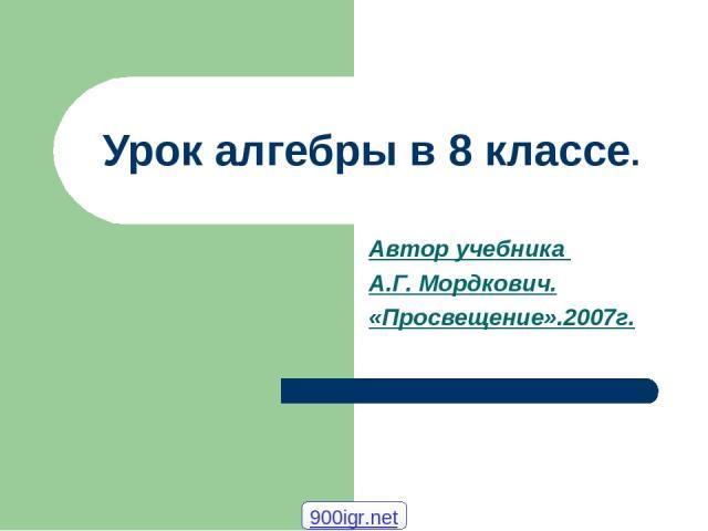 Урок алгебры в 8 классе. Автор учебника А.Г. Мордкович. «Просвещение».2007г. 900igr.net