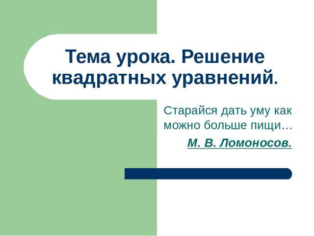Тема урока. Решение квадратных уравнений. Старайся дать уму как можно больше пищи… М. В. Ломоносов.