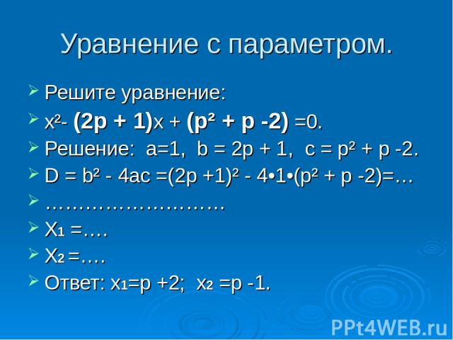 Уравнение с параметром. Решите уравнение: x²- (2p + 1)x + (p² + p -2) =0. Решение: а=1, b = 2p + 1, с = p² + p -2. D = b² - 4ac =(2p +1)² - 4•1•(p² + p -2)=… ……………………… X1 =…. X2 =…. Ответ: x1=p +2; x2 =p -1.