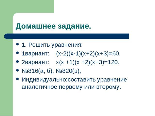 Домашнее задание. 1. Решить уравнения: 1вариант: (x-2)(x-1)(x+2)(x+3)=60. 2вариант: x(x +1)(x +2)(x+3)=120. №816(а, б), №820(в), Индивидуально:составить уравнение аналогичное первому или второму.