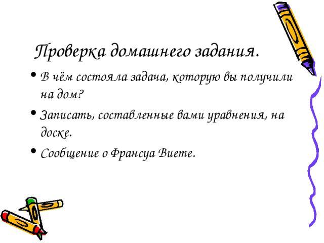 Проверка домашнего задания. В чём состояла задача, которую вы получили на дом? Записать, составленные вами уравнения, на доске. Сообщение о Франсуа Виете.
