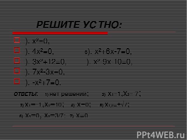 РЕШИТЕ УСТНО: ). x²=0, ). 4x²=0, 6). x²+6x-7=0, ). 3x²+12=0, ). x²-9x-10=0, ). 7x²-3x=0, ). -x²+7=0. ОТВЕТЫ: 1) нет решений; 2) x1=1,x2=-7; 3) x1=-1,x2=10; 4) x=0; 5) x1,2=±√7; 6) x1=0, x2=3/7; 7) x=0.