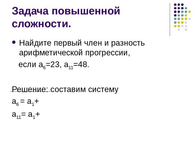 Задача повышенной сложности. Найдите первый член и разность арифметической прогрессии, если а6=23, а11=48. Решение: составим систему а6 = а1+ а11= а1+